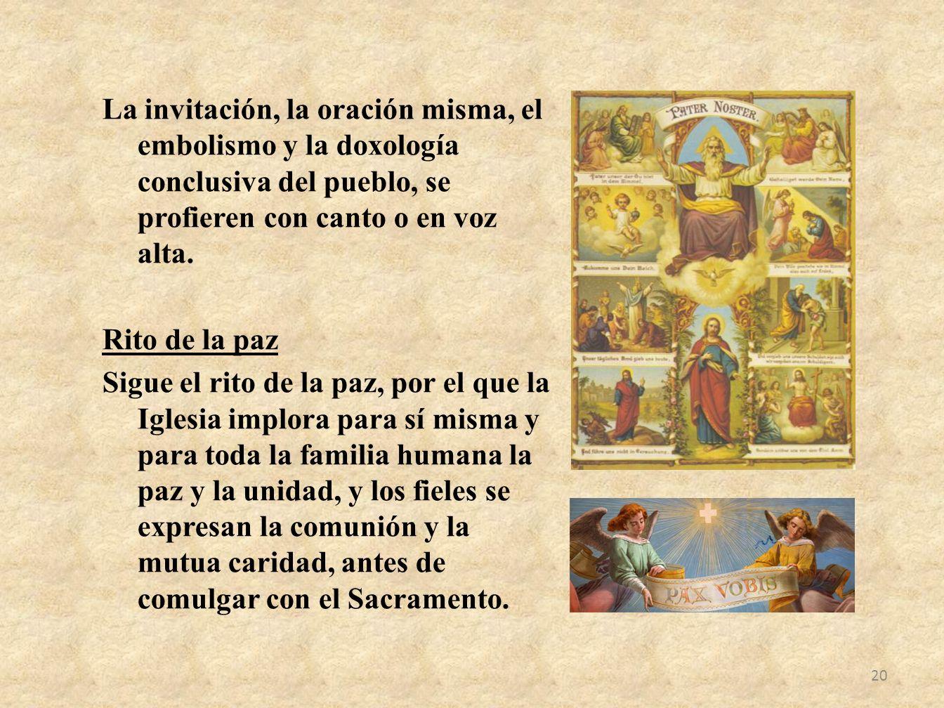 La invitación, la oración misma, el embolismo y la doxología conclusiva del pueblo, se profieren con canto o en voz alta. Rito de la paz Sigue el rito