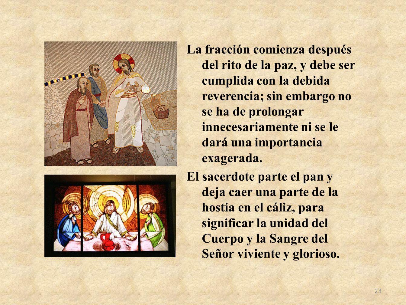 La fracción comienza después del rito de la paz, y debe ser cumplida con la debida reverencia; sin embargo no se ha de prolongar innecesariamente ni s