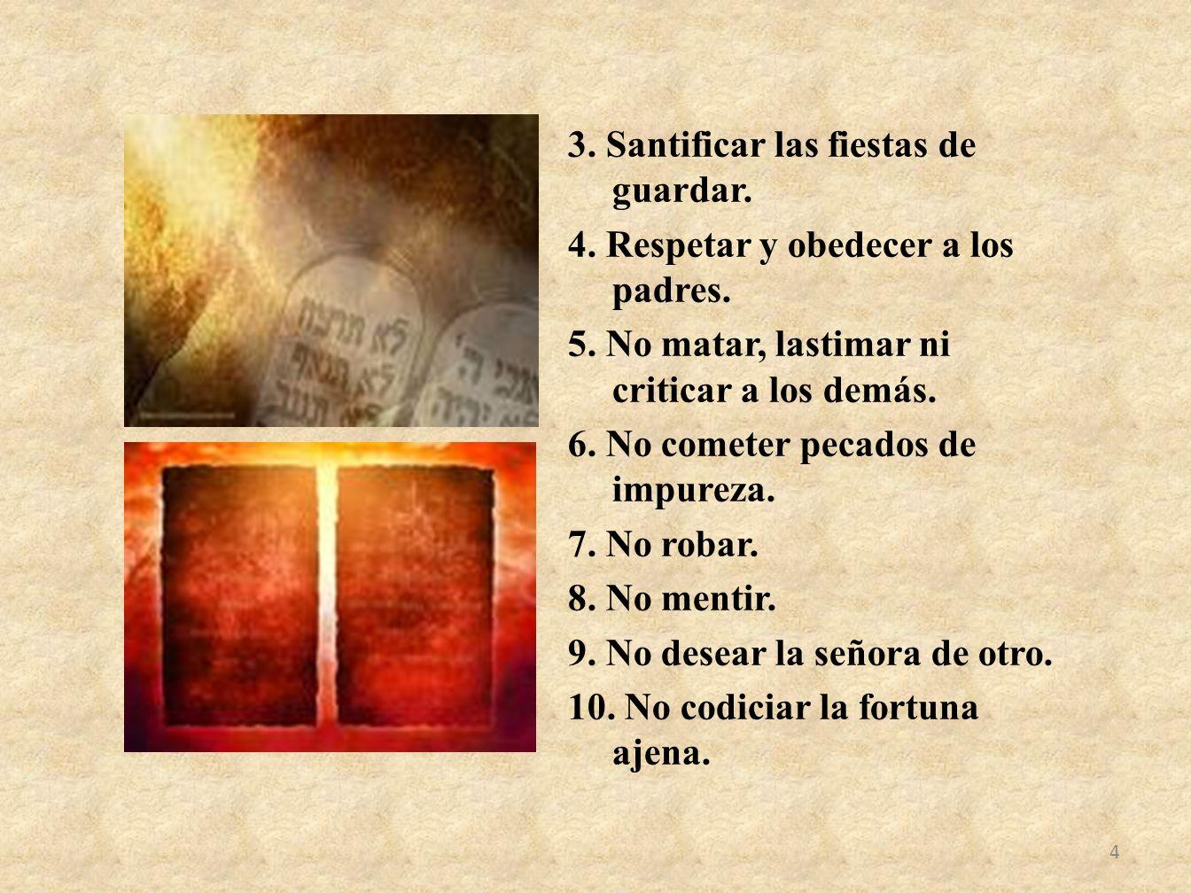 3. Santificar las fiestas de guardar. 4. Respetar y obedecer a los padres. 5. No matar, lastimar ni criticar a los demás. 6. No cometer pecados de imp