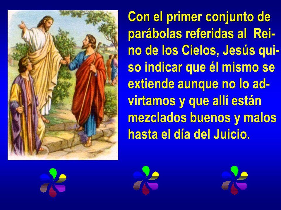 Con el primer conjunto de parábolas referidas al Rei- no de los Cielos, Jesús qui- so indicar que él mismo se extiende aunque no lo ad- virtamos y que