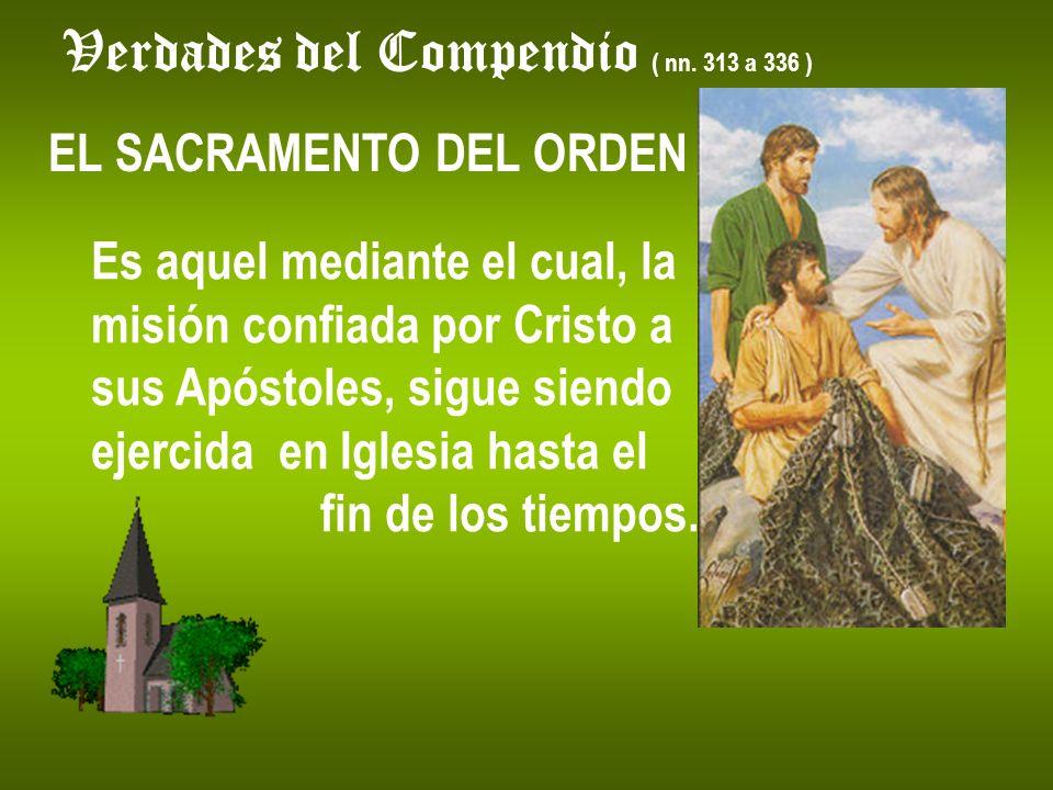 Verdades del Compendio ( nn. 313 a 336 ) EL SACRAMENTO DEL ORDEN Es aquel mediante el cual, la misión confiada por Cristo a sus Apóstoles, sigue siend