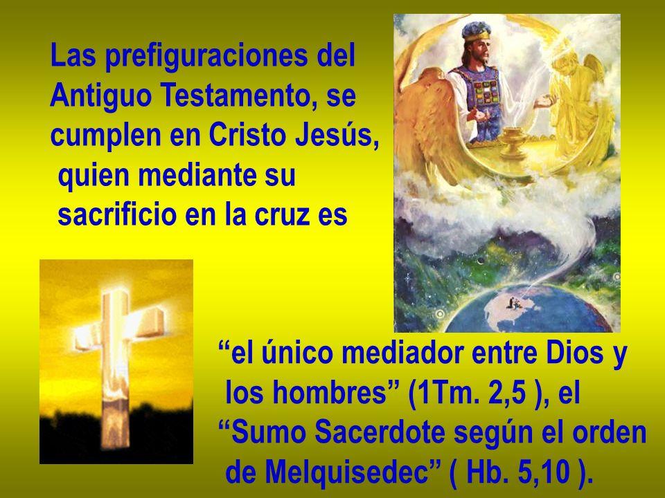 Las prefiguraciones del Antiguo Testamento, se cumplen en Cristo Jesús, quien mediante su sacrificio en la cruz es el único mediador entre Dios y los