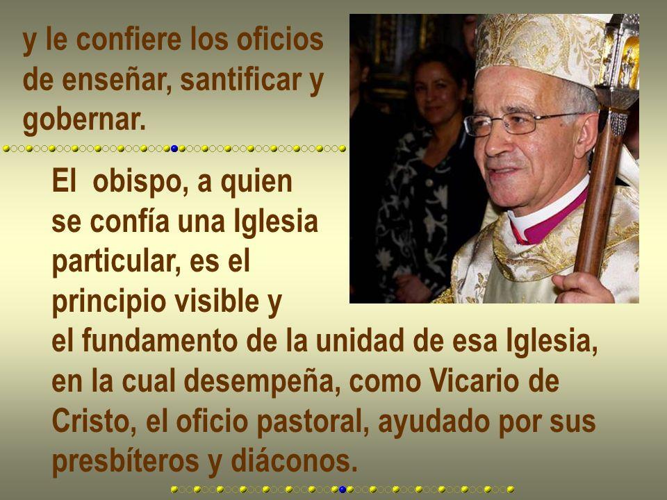 y le confiere los oficios de enseñar, santificar y gobernar. El obispo, a quien se confía una Iglesia particular, es el principio visible y el fundame