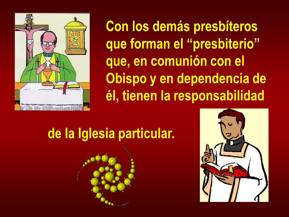 Con los demás presbíteros que forman el presbiterio que, en comunión con el Obispo y en dependencia de él, tienen la responsabilidad de la Iglesia par