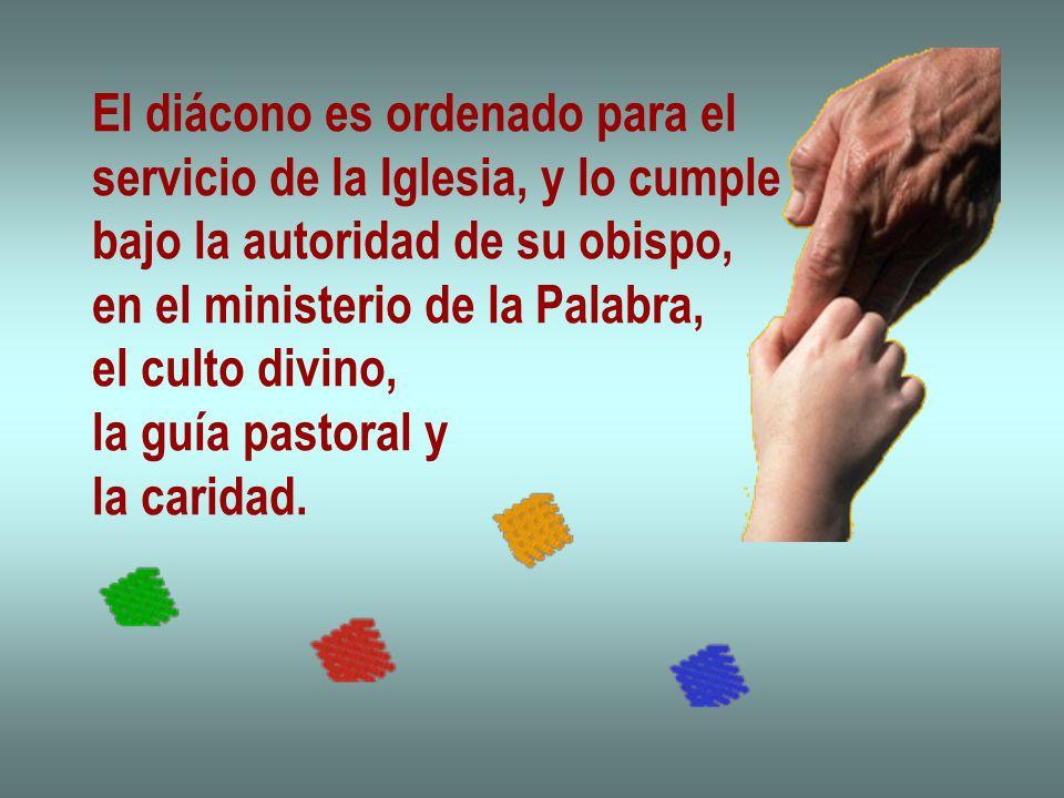El diácono es ordenado para el servicio de la Iglesia, y lo cumple bajo la autoridad de su obispo, en el ministerio de la Palabra, el culto divino, la