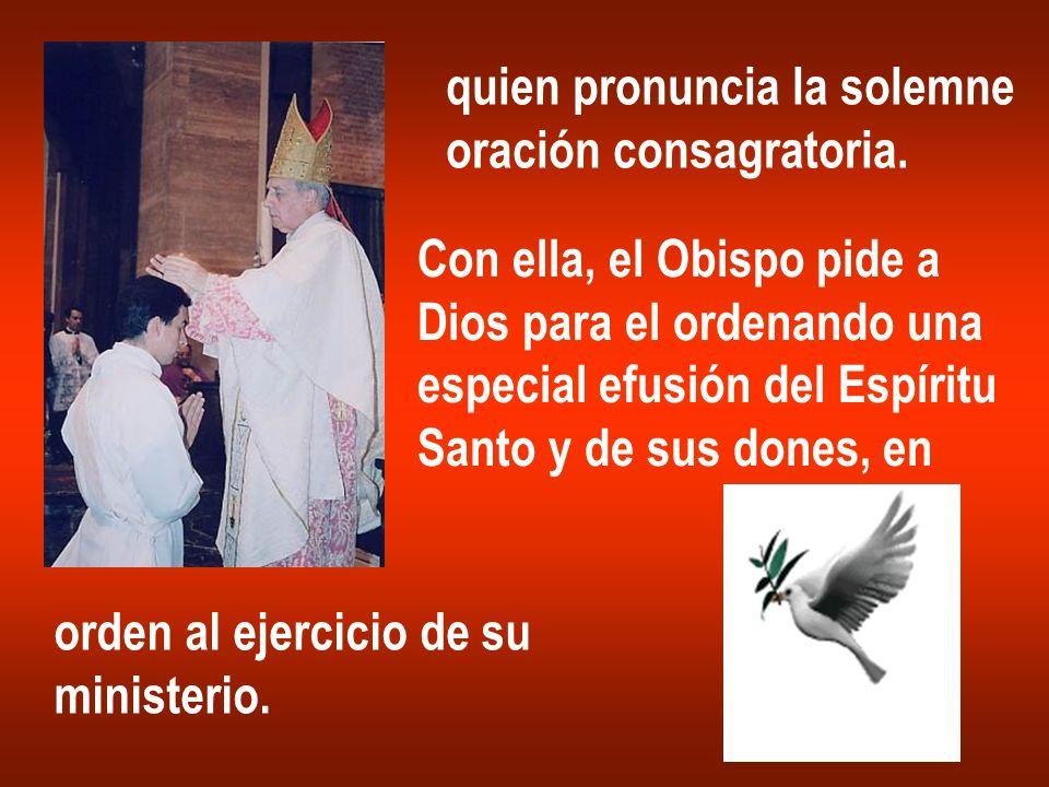 quien pronuncia la solemne oración consagratoria. Con ella, el Obispo pide a Dios para el ordenando una especial efusión del Espíritu Santo y de sus d