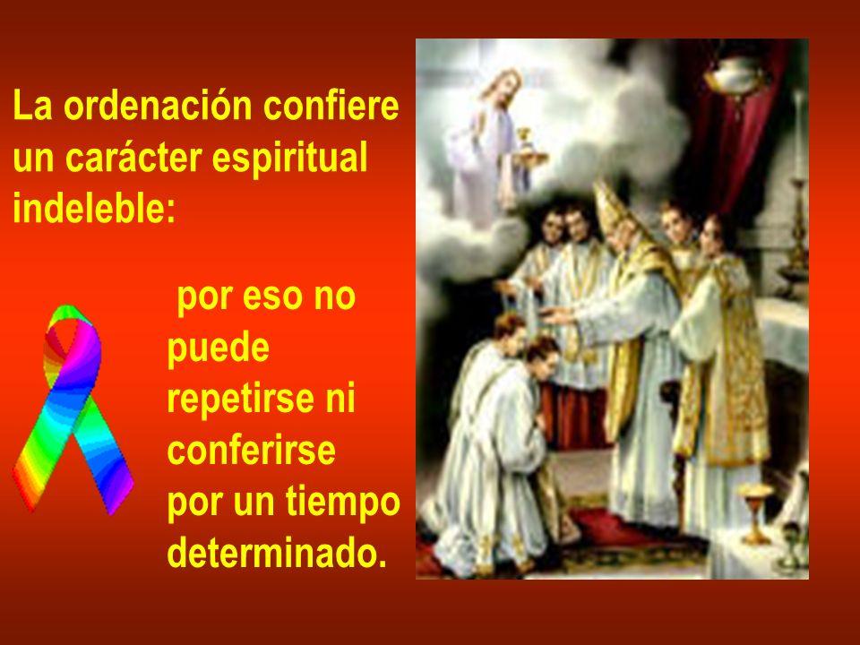 La ordenación confiere un carácter espiritual indeleble: por eso no puede repetirse ni conferirse por un tiempo determinado.