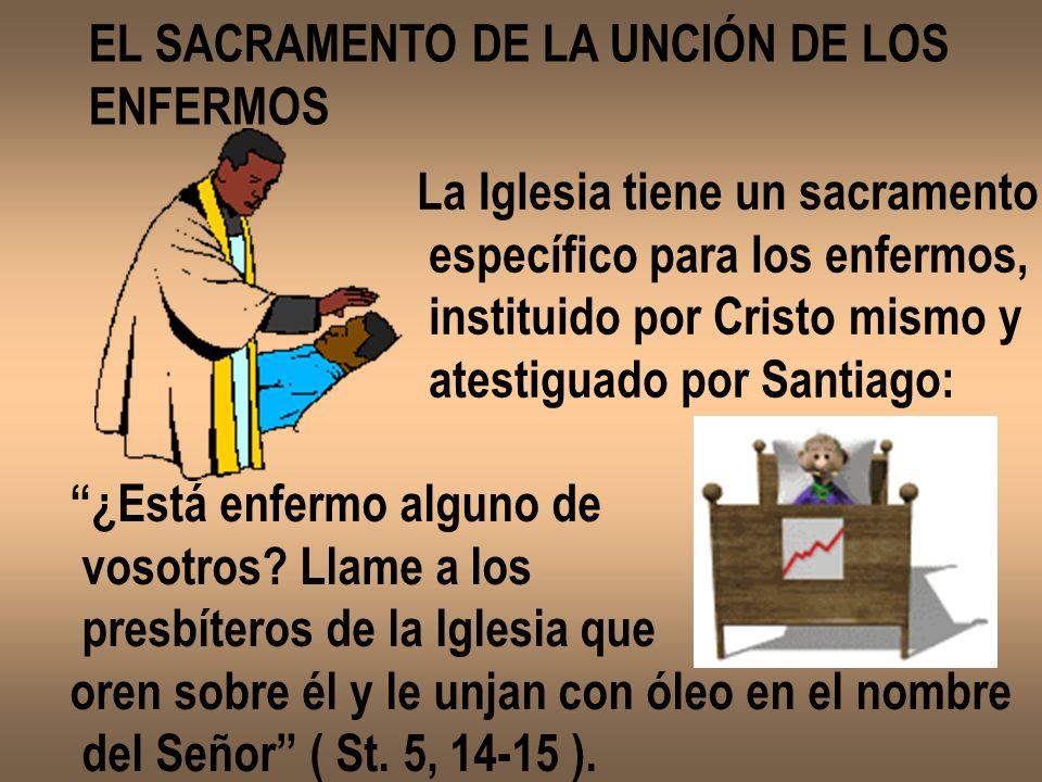 EL SACRAMENTO DE LA UNCIÓN DE LOS ENFERMOS La Iglesia tiene un sacramento específico para los enfermos, instituido por Cristo mismo y atestiguado por