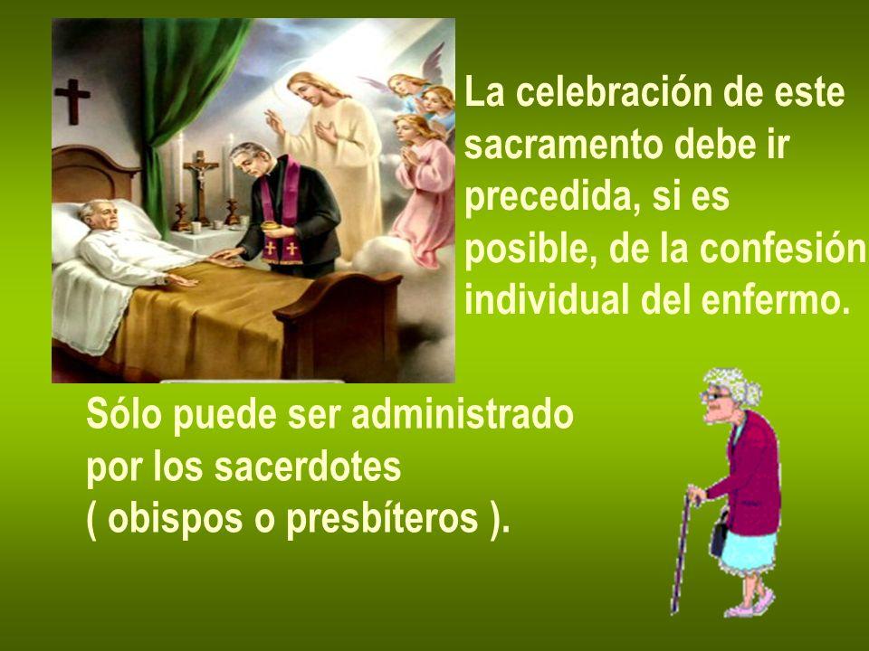 La celebración de este sacramento debe ir precedida, si es posible, de la confesión individual del enfermo. Sólo puede ser administrado por los sacerd
