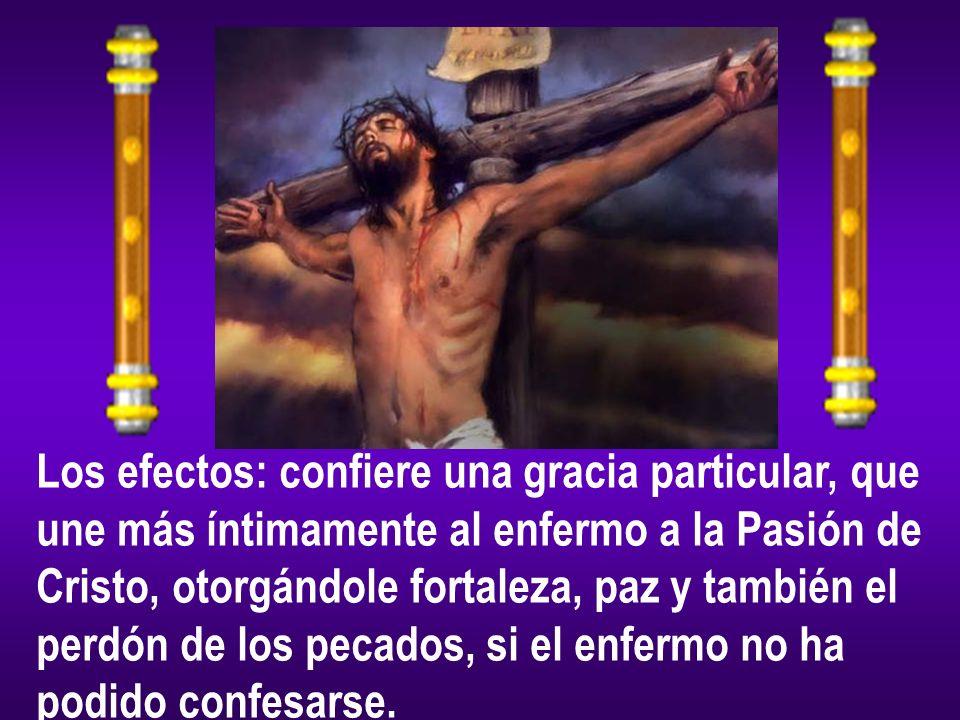 Los efectos: confiere una gracia particular, que une más íntimamente al enfermo a la Pasión de Cristo, otorgándole fortaleza, paz y también el perdón