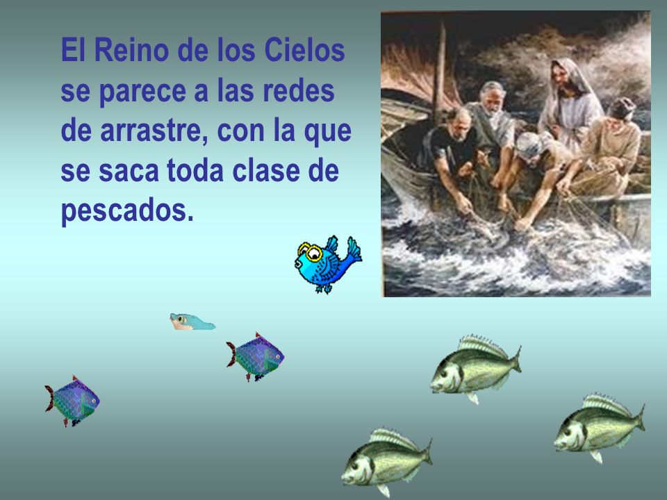 El Reino de los Cielos se parece a las redes de arrastre, con la que se saca toda clase de pescados.