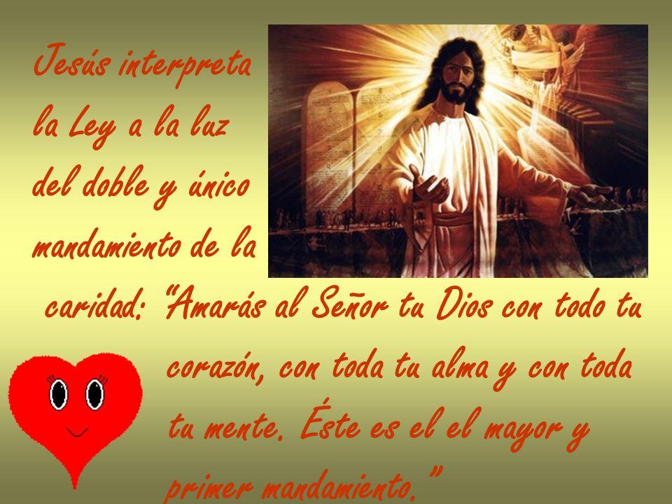 Jesús interpreta la Ley a la luz del doble y único mandamiento de la caridad: Amarás al Señor tu Dios con todo tu corazón, con toda tu alma y con toda