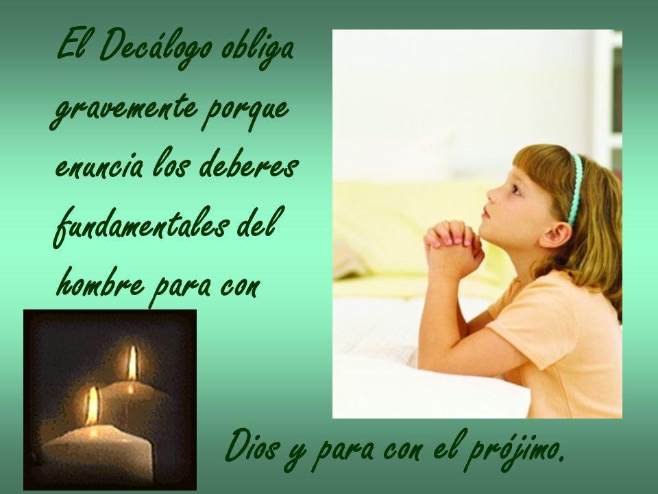 El Decálogo obliga gravemente porque enuncia los deberes fundamentales del hombre para con Dios y para con el prójimo.