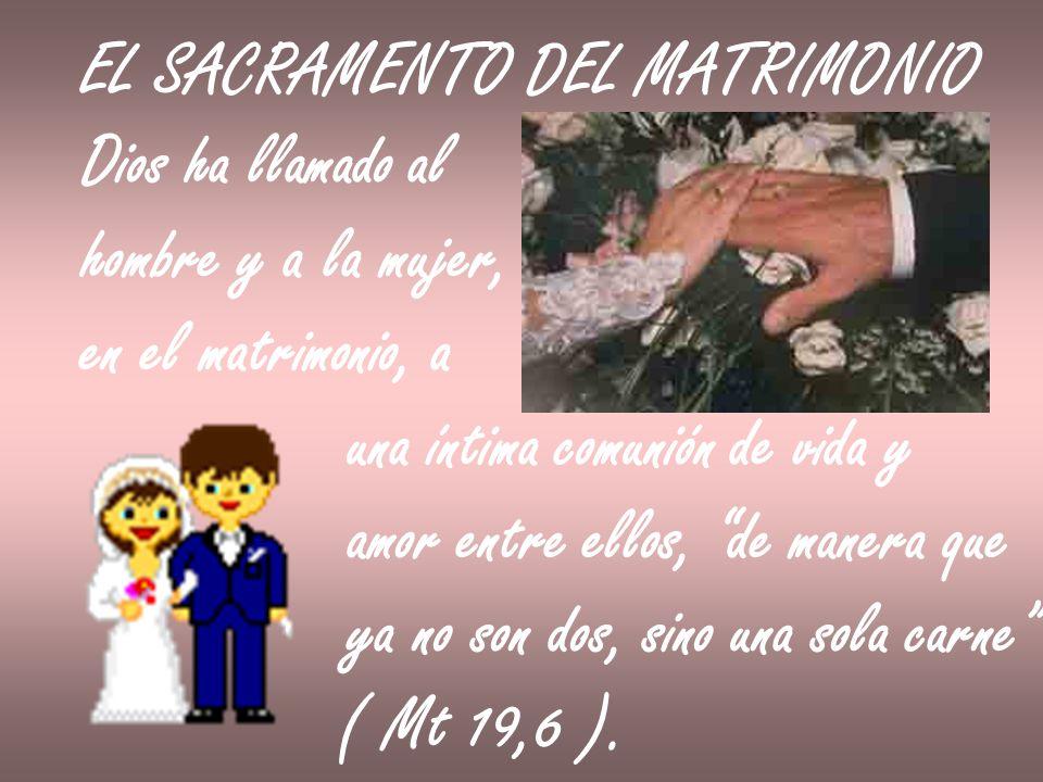 EL SACRAMENTO DEL MATRIMONIO Dios ha llamado al hombre y a la mujer, en el matrimonio, a una íntima comunión de vida y amor entre ellos, de manera que