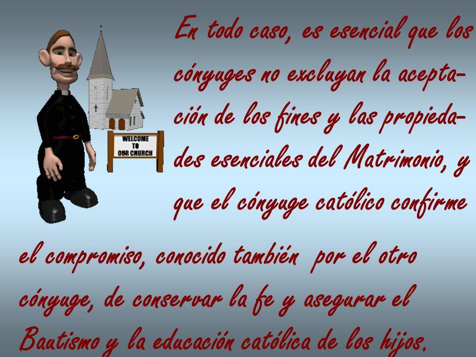 En todo caso, es esencial que los cónyuges no excluyan la acepta- ción de los fines y las propieda- des esenciales del Matrimonio, y que el cónyuge ca