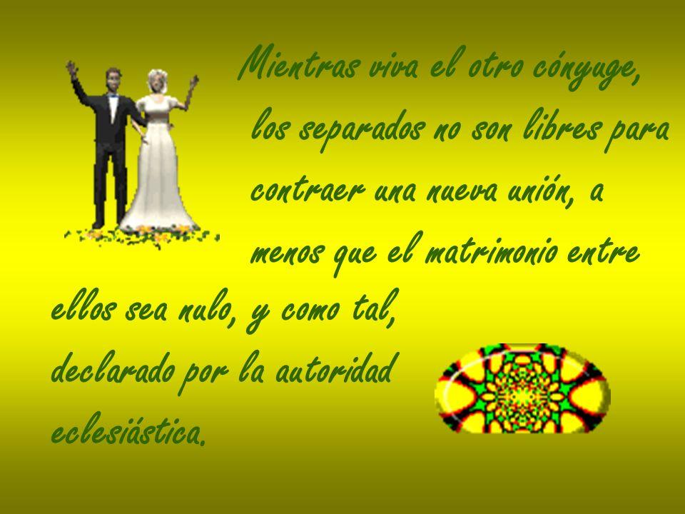 Mientras viva el otro cónyuge, los separados no son libres para contraer una nueva unión, a menos que el matrimonio entre ellos sea nulo, y como tal,