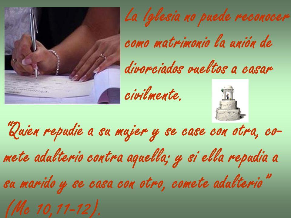 La Iglesia no puede reconocer como matrimonio la unión de divorciados vueltos a casar civilmente. Quien repudie a su mujer y se case con otra, co- met