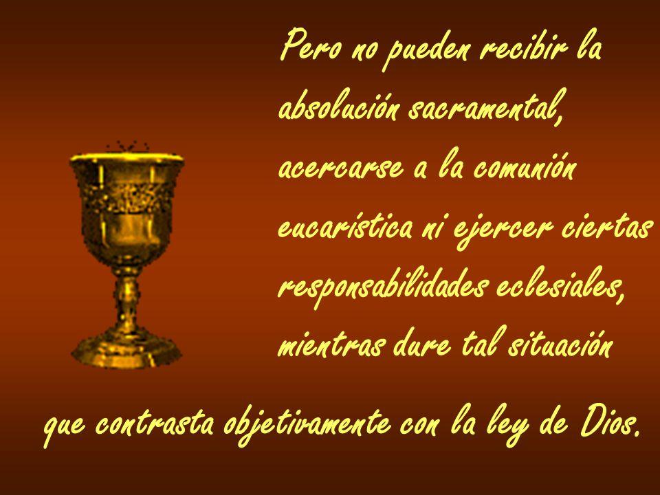 Pero no pueden recibir la absolución sacramental, acercarse a la comunión eucarística ni ejercer ciertas responsabilidades eclesiales, mientras dure t