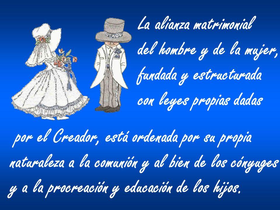 La alianza matrimonial del hombre y de la mujer, fundada y estructurada con leyes propias dadas por el Creador, está ordenada por su propia naturaleza