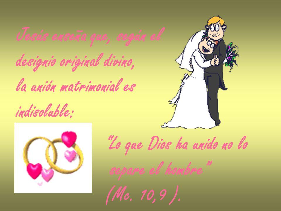 Jesús enseña que, según el designio original divino, la unión matrimonial es indisoluble: Lo que Dios ha unido no lo separe el hombre (Mc. 10,9 ).