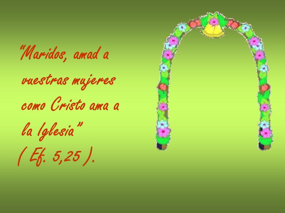 Maridos, amad a vuestras mujeres como Cristo ama a la Iglesia ( Ef. 5,25 ).