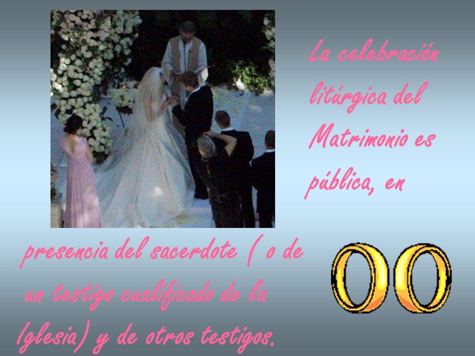 La celebración litúrgica del Matrimonio es pública, en presencia del sacerdote ( o de un testigo cualificado de la Iglesia) y de otros testigos.