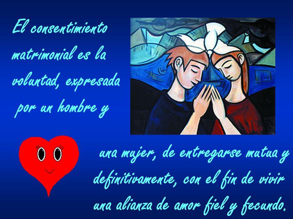 El consentimiento matrimonial es la voluntad, expresada por un hombre y una mujer, de entregarse mutua y definitivamente, con el fin de vivir una alia