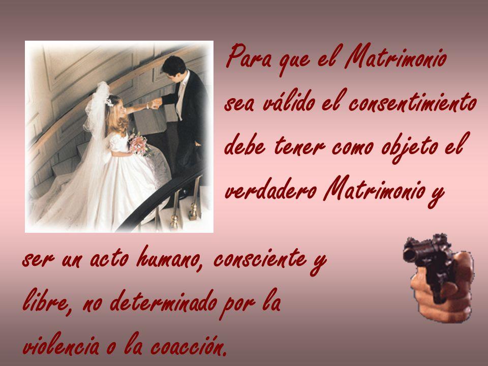 Para que el Matrimonio sea válido el consentimiento debe tener como objeto el verdadero Matrimonio y ser un acto humano, consciente y libre, no determ