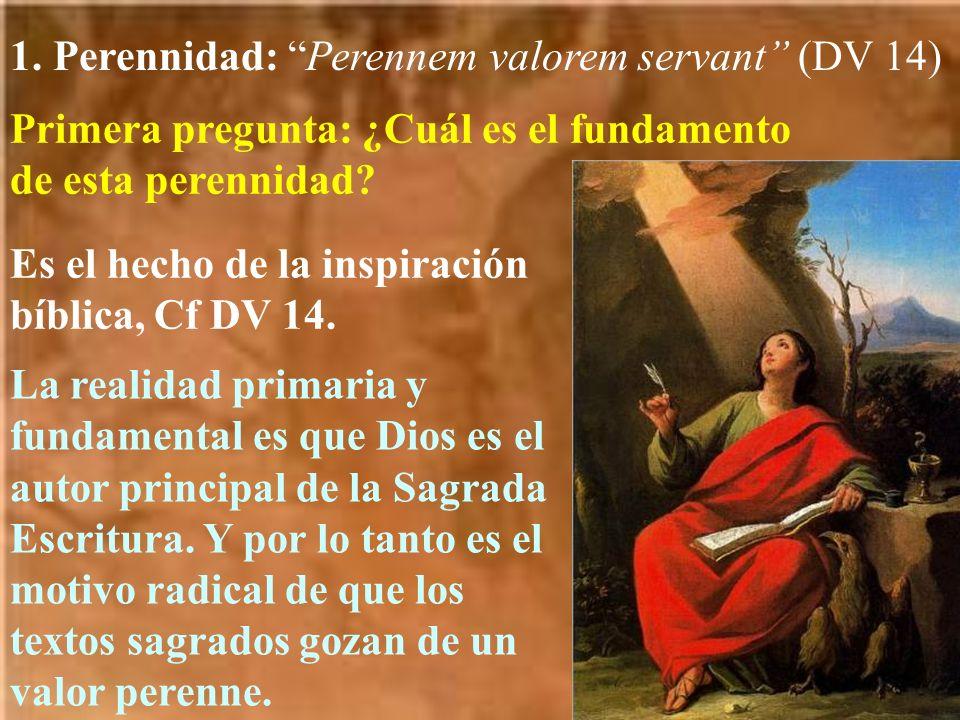 1. Perennidad: Perennem valorem servant (DV 14) Primera pregunta: ¿Cuál es el fundamento de esta perennidad? Es el hecho de la inspiración bíblica, Cf