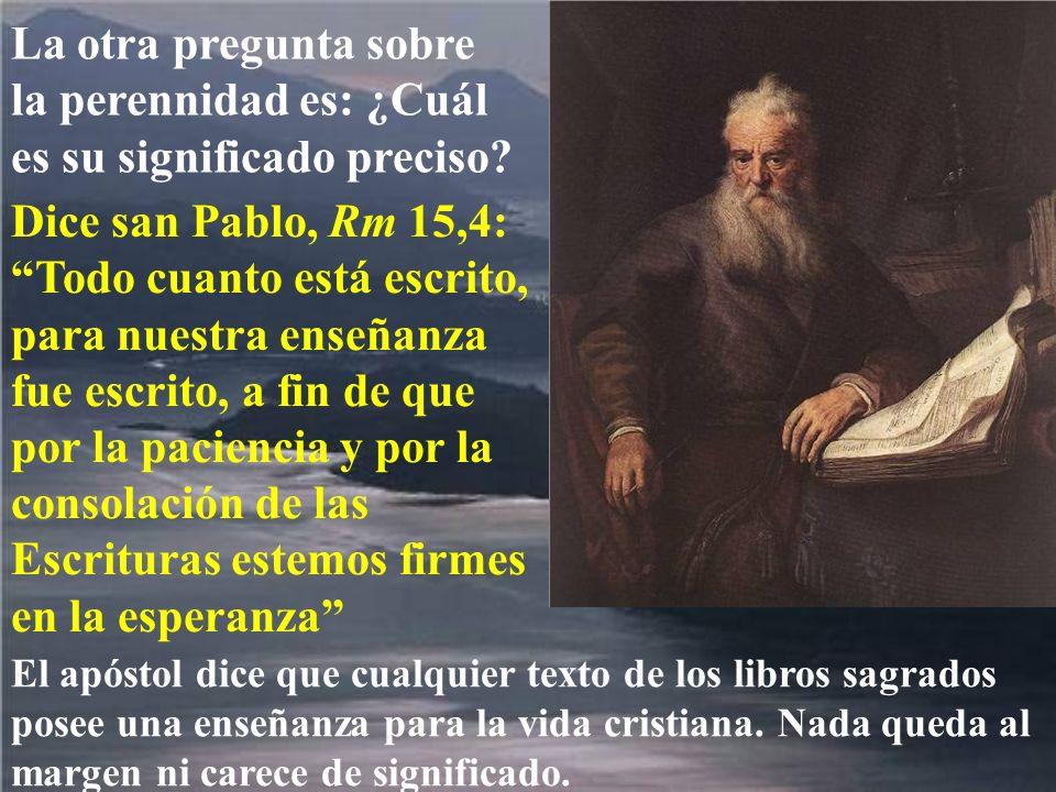 La otra pregunta sobre la perennidad es: ¿Cuál es su significado preciso? Dice san Pablo, Rm 15,4: Todo cuanto está escrito, para nuestra enseñanza fu