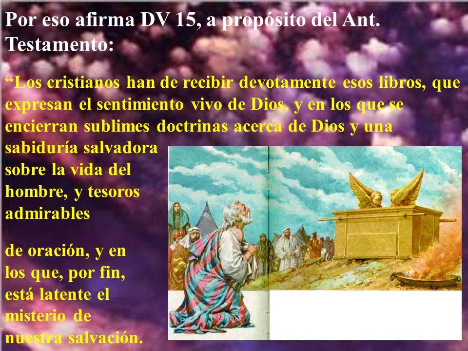 Por eso afirma DV 15, a propósito del Ant. Testamento: Los cristianos han de recibir devotamente esos libros, que expresan el sentimiento vivo de Dios