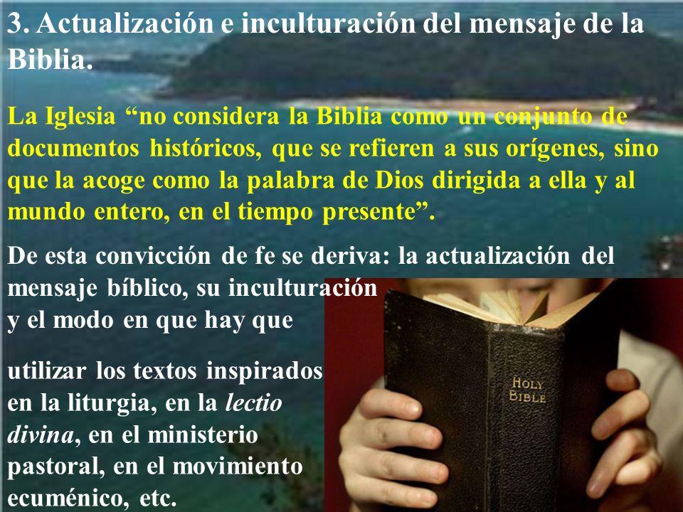 3. Actualización e inculturación del mensaje de la Biblia. La Iglesia no considera la Biblia como un conjunto de documentos históricos, que se refiere