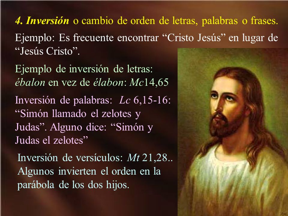 4. Inversión o cambio de orden de letras, palabras o frases. Ejemplo: Es frecuente encontrar Cristo Jesús en lugar de Jesús Cristo. Ejemplo de inversi