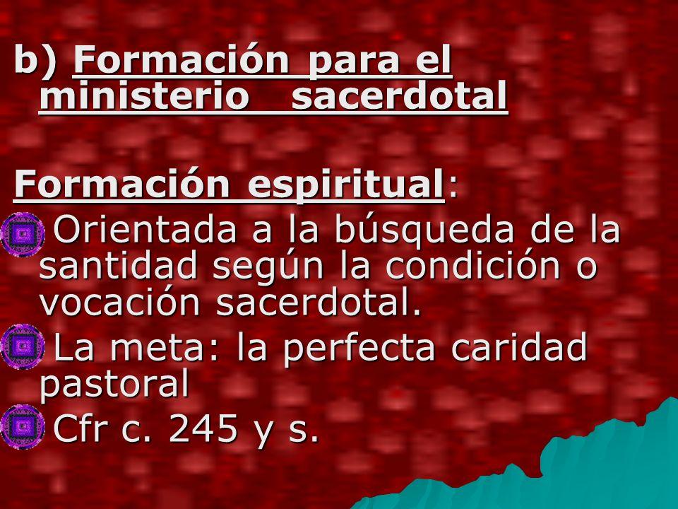 b) Formación para el ministerio sacerdotal Formación espiritual: Orientada a la búsqueda de la santidad según la condición o vocación sacerdotal.