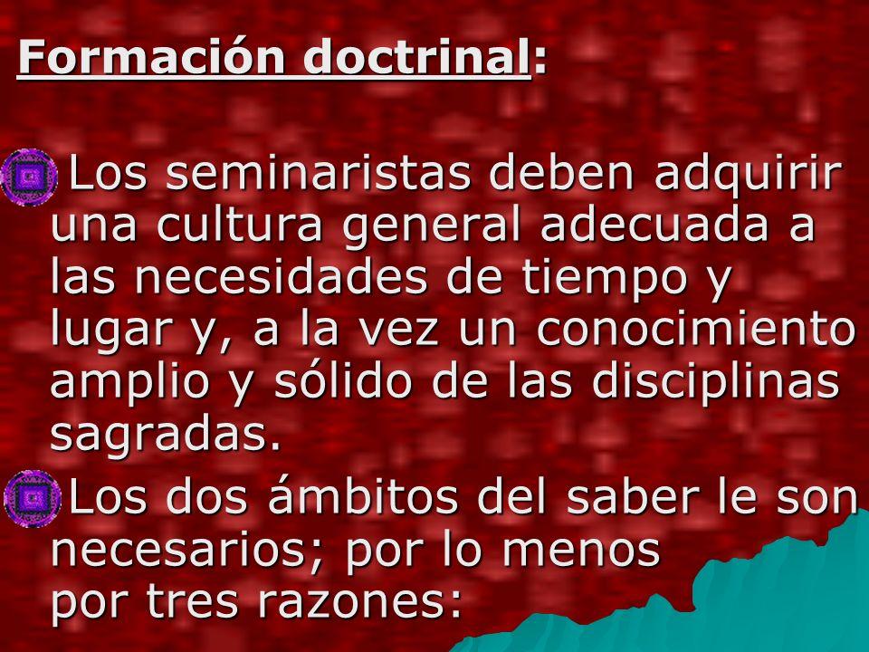 Formación doctrinal: Los seminaristas deben adquirir una cultura general adecuada a las necesidades de tiempo y lugar y, a la vez un conocimiento amplio y sólido de las disciplinas sagradas.