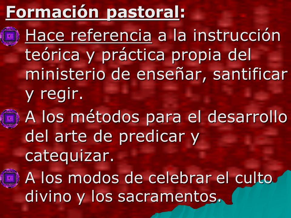 Formación pastoral: Hace referencia a la instrucción teórica y práctica propia del ministerio de enseñar, santificar y regir.