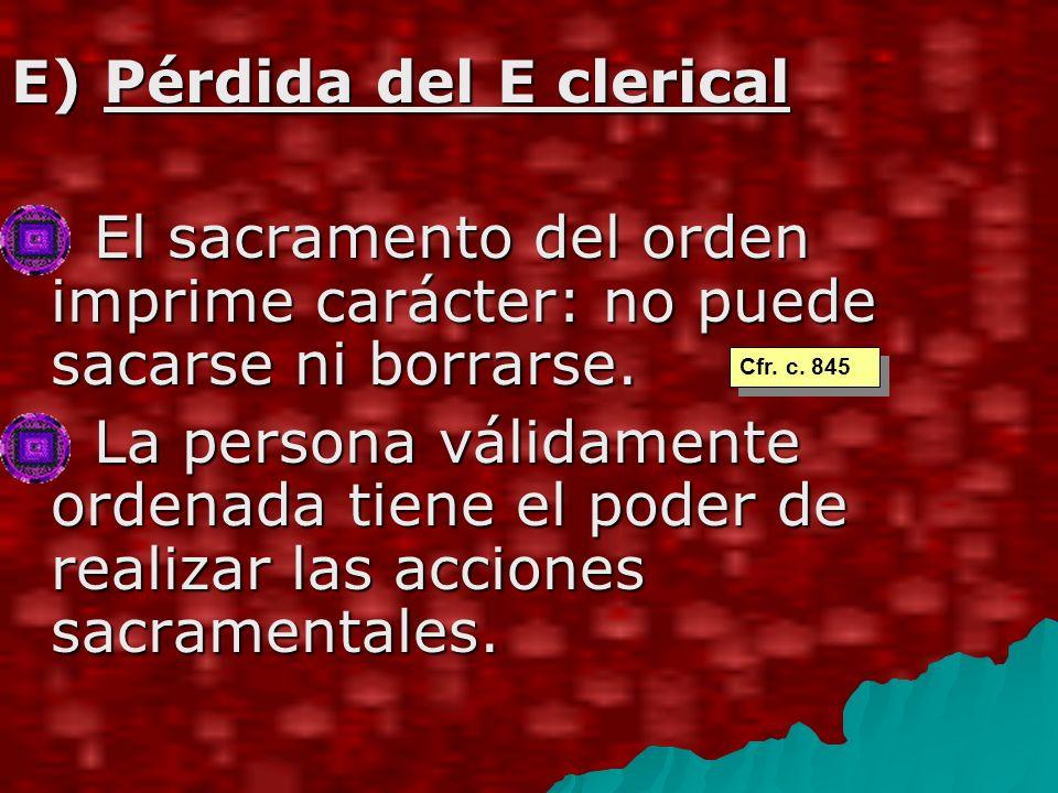 E) Pérdida del E clerical El sacramento del orden imprime carácter: no puede sacarse ni borrarse.