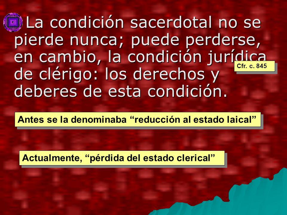 La condición sacerdotal no se pierde nunca; puede perderse, en cambio, la condición jurídica de clérigo: los derechos y deberes de esta condición.
