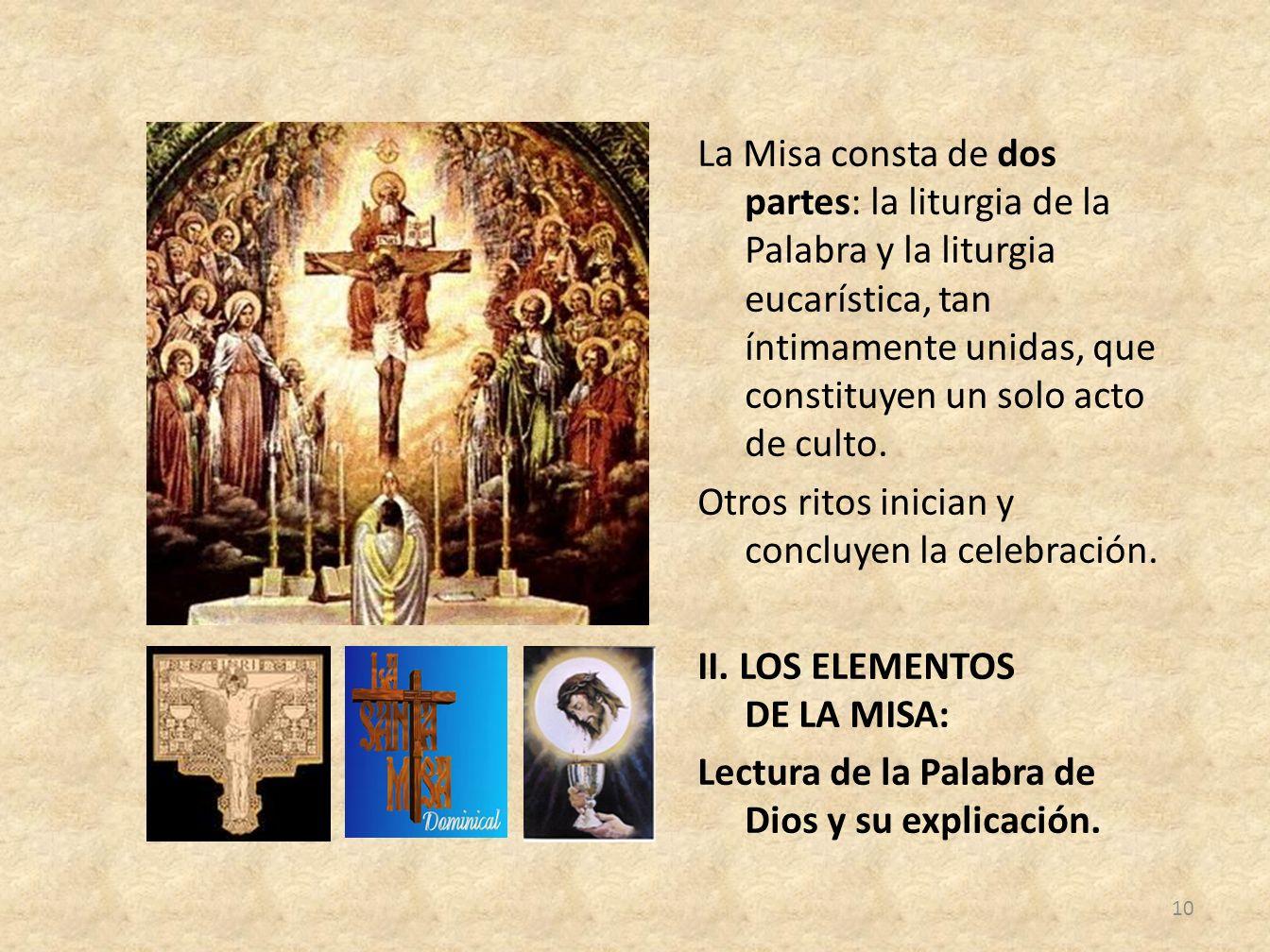 La Misa consta de dos partes: la liturgia de la Palabra y la liturgia eucarística, tan íntimamente unidas, que constituyen un solo acto de culto. Otro