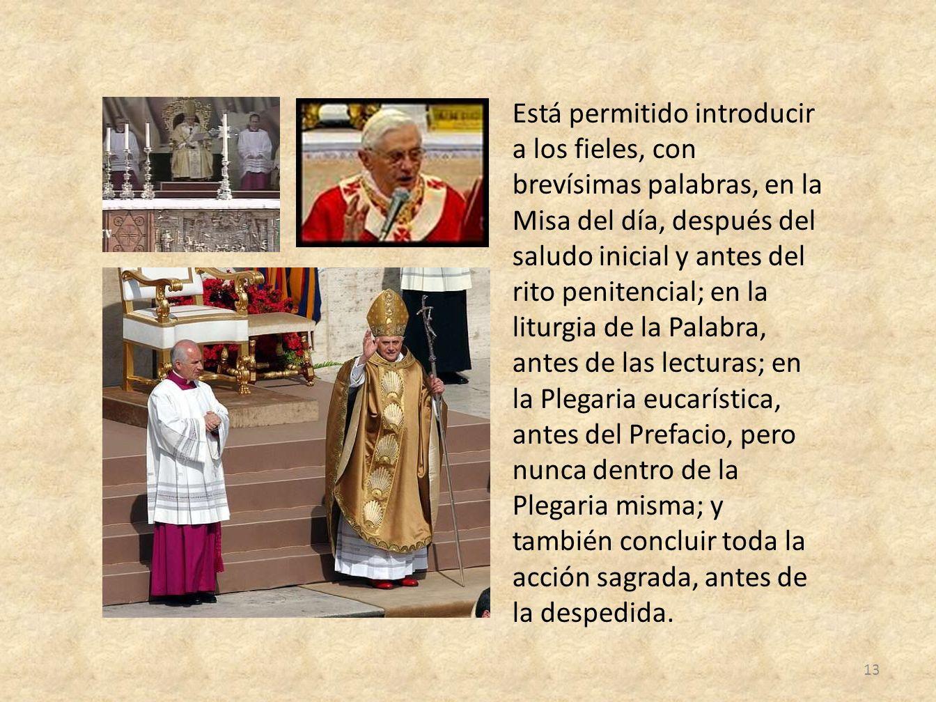 Está permitido introducir a los fieles, con brevísimas palabras, en la Misa del día, después del saludo inicial y antes del rito penitencial; en la li