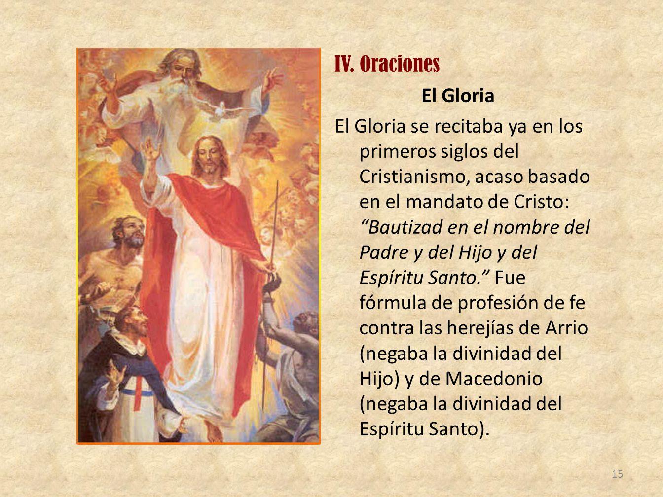 IV. Oraciones El Gloria El Gloria se recitaba ya en los primeros siglos del Cristianismo, acaso basado en el mandato de Cristo: Bautizad en el nombre