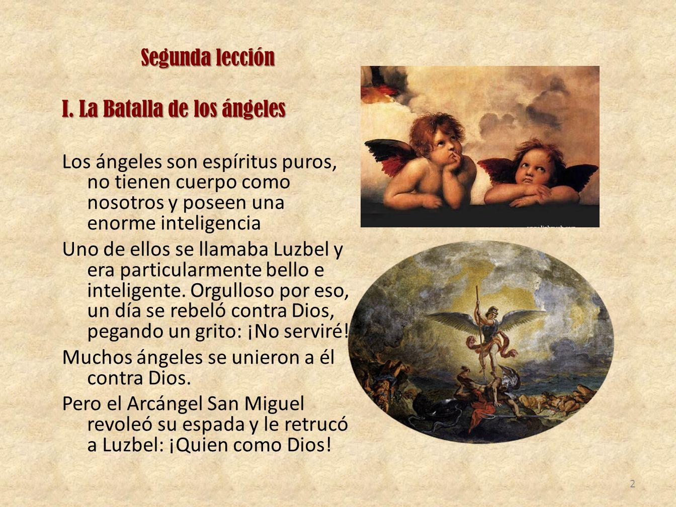 Segunda lección I. La Batalla de los ángeles Los ángeles son espíritus puros, no tienen cuerpo como nosotros y poseen una enorme inteligencia Uno de e