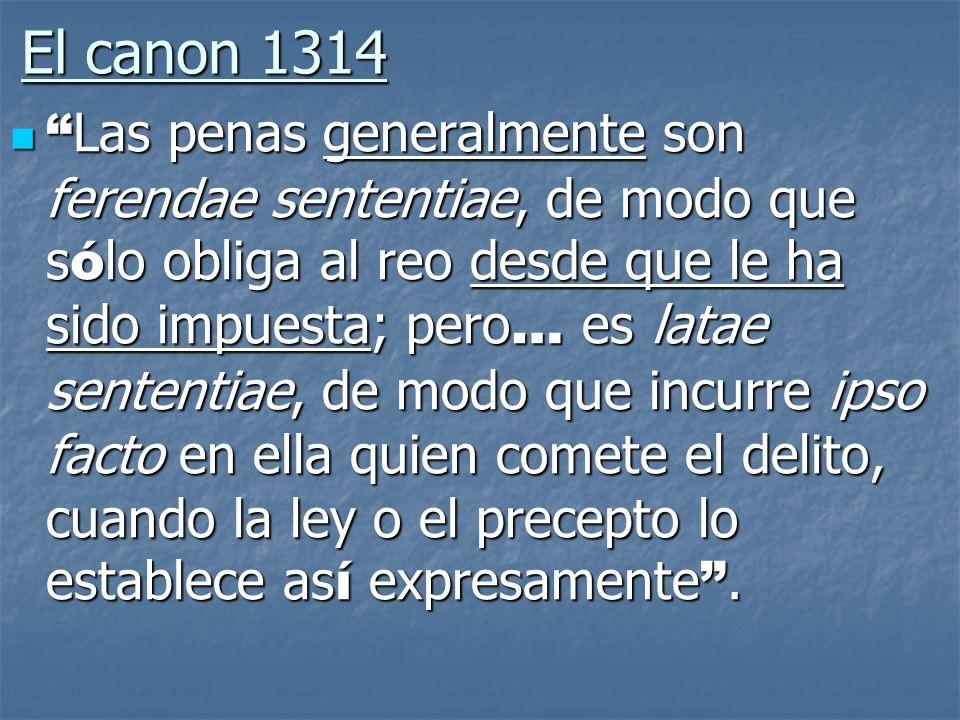 El canon 1314 Las penas generalmente son ferendae sententiae, de modo que s ó lo obliga al reo desde que le ha sido impuesta; pero … es latae sententi