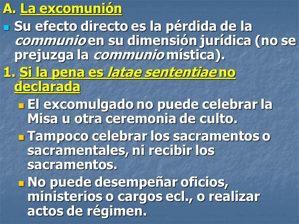 A. La excomunión Su efecto directo es la pérdida de la communio en su dimensión jurídica (no se prejuzga la communio mística). Su efecto directo es la