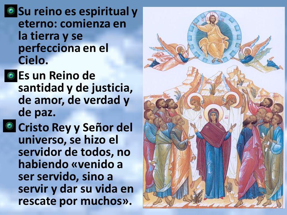 Su reino es espiritual y eterno: comienza en la tierra y se perfecciona en el Cielo. Es un Reino de santidad y de justicia, de amor, de verdad y de pa