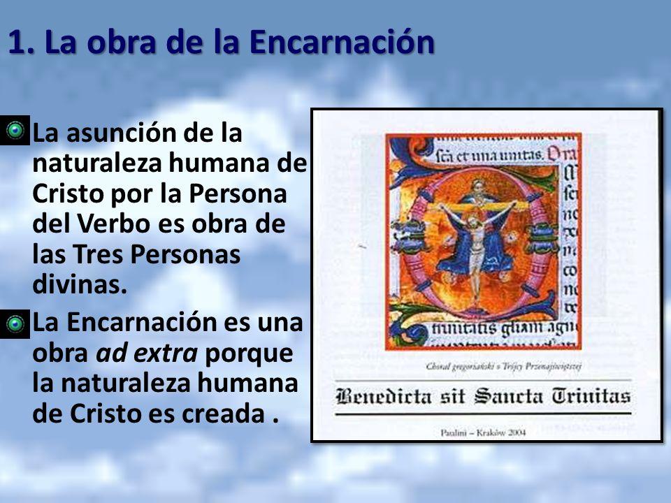 1. La obra de la Encarnación La asunción de la naturaleza humana de Cristo por la Persona del Verbo es obra de las Tres Personas divinas. La Encarnaci