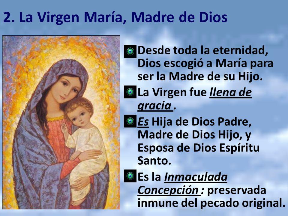 2. La Virgen María, Madre de Dios Desde toda la eternidad, Dios escogió a María para ser la Madre de su Hijo. La Virgen fue llena de gracia. Es Hija d