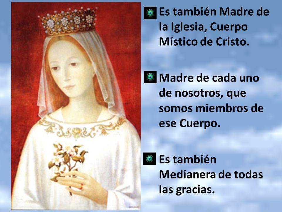 Es también Madre de la Iglesia, Cuerpo Místico de Cristo. Madre de cada uno de nosotros, que somos miembros de ese Cuerpo. Es también Medianera de tod