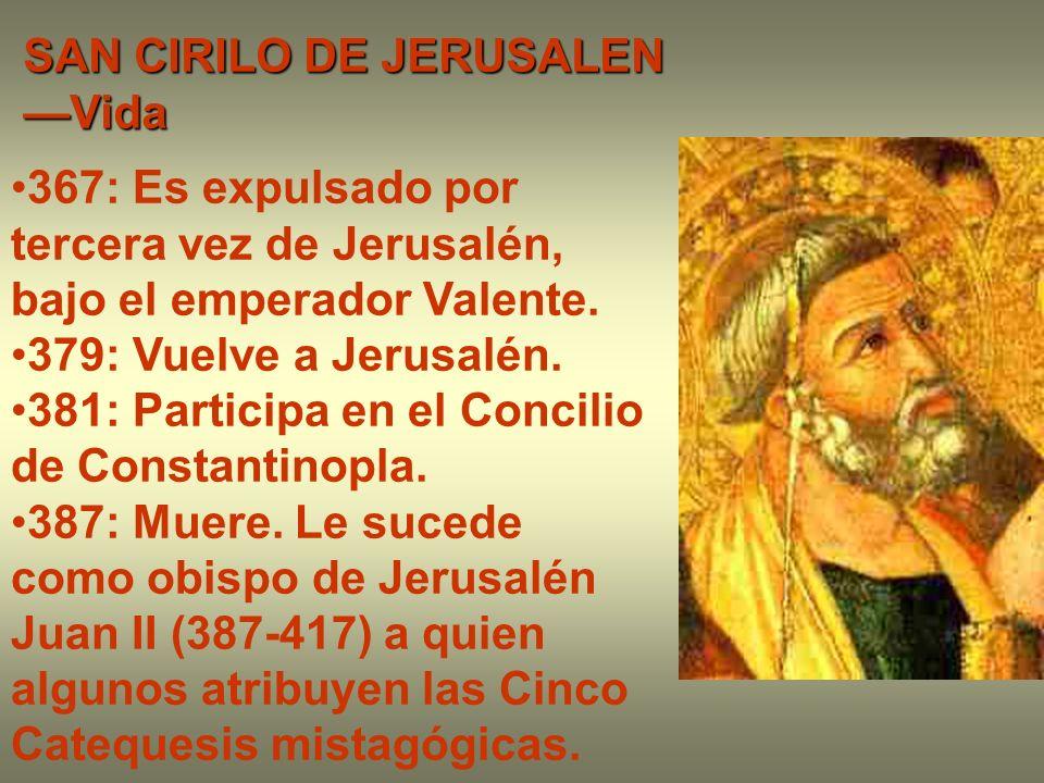 SAN CIRILO DE JERUSALEN Vida 367: Es expulsado por tercera vez de Jerusalén, bajo el emperador Valente. 379: Vuelve a Jerusalén. 381: Participa en el