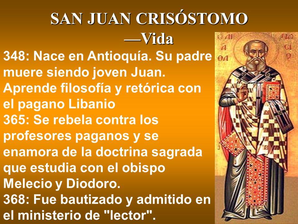 SAN JUAN CRISÓSTOMO Vida 348: Nace en Antioquía. Su padre muere siendo joven Juan. Aprende filosofía y retórica con el pagano Libanio 365: Se rebela c